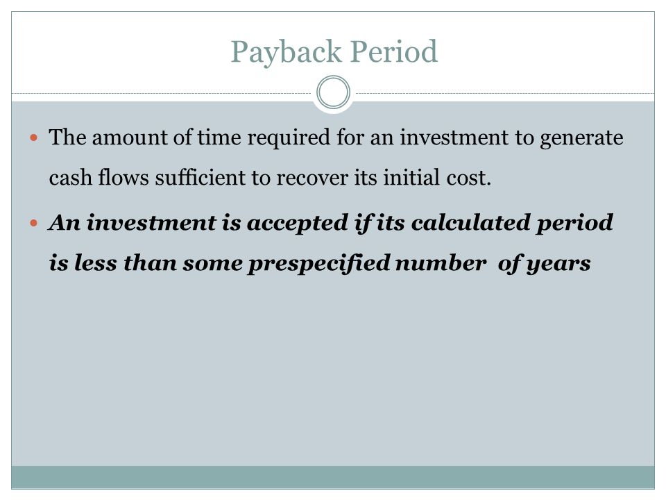 Payback Period The amount of time required for an investment to generate cash flows sufficient to recover its initial cost.
