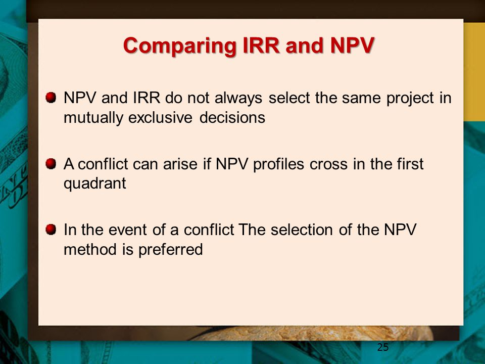 Comparing IRR and NPV NPV and IRR do not always select the same project in mutually exclusive decisions.