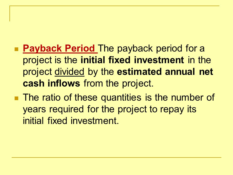Payback Period The payback period for a project is the initial fixed investment in the project divided by the estimated annual net cash inflows from the project.