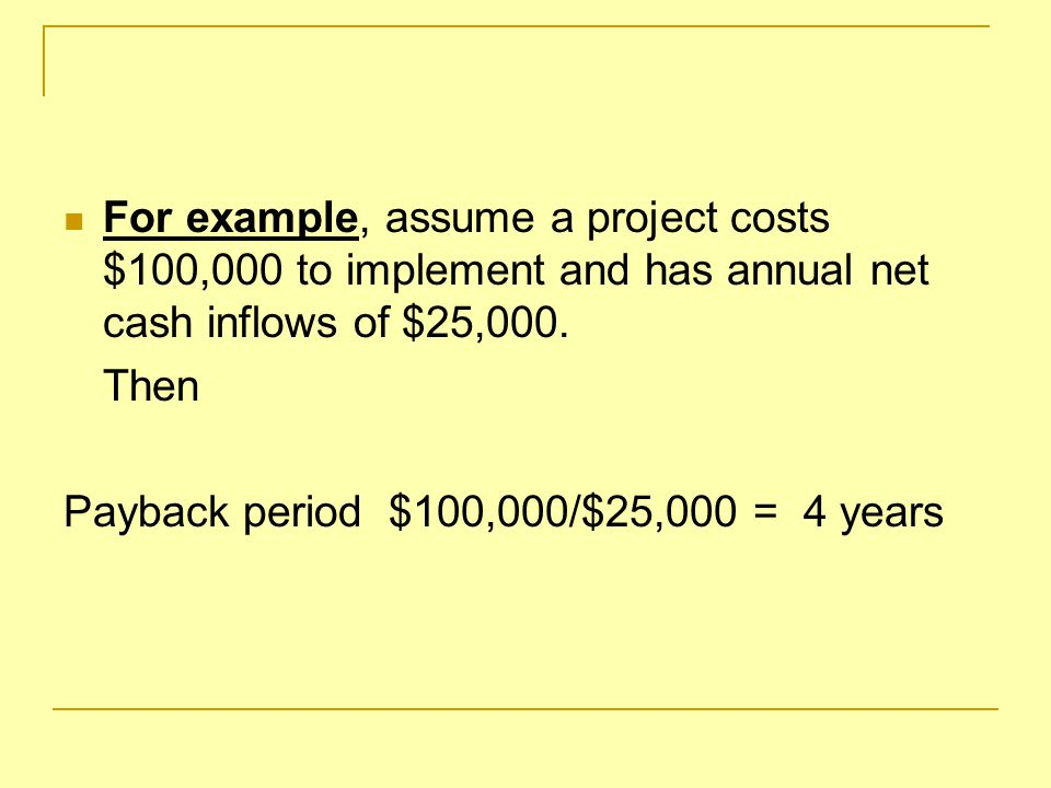 For example, assume a project costs $100,000 to implement and has annual net cash inflows of $25,000.