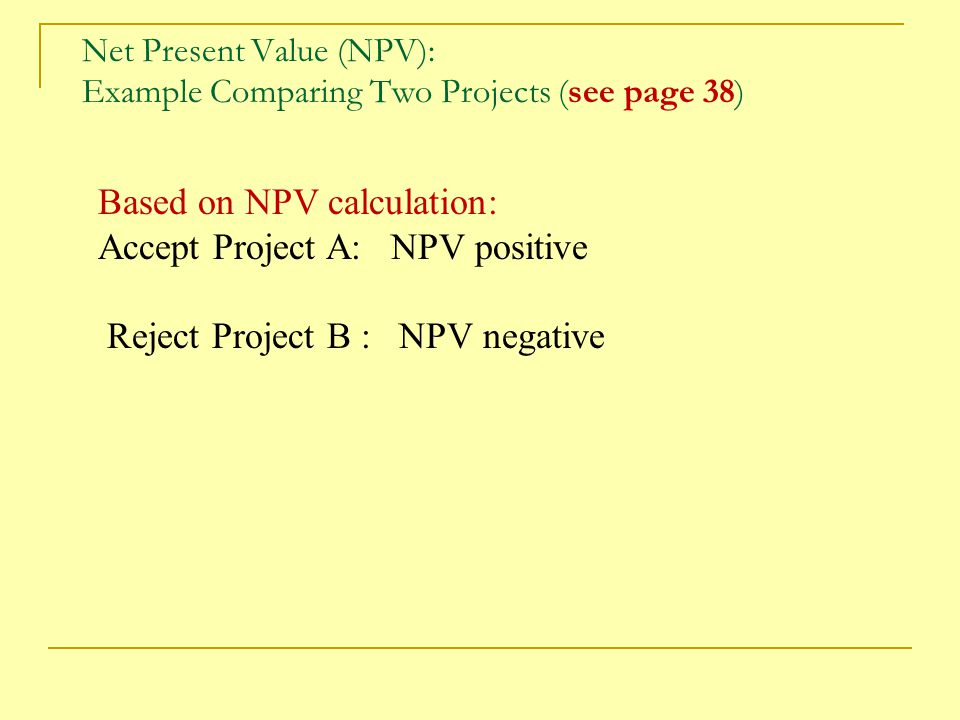Net Present Value (NPV): Example Comparing Two Projects (see page 38)