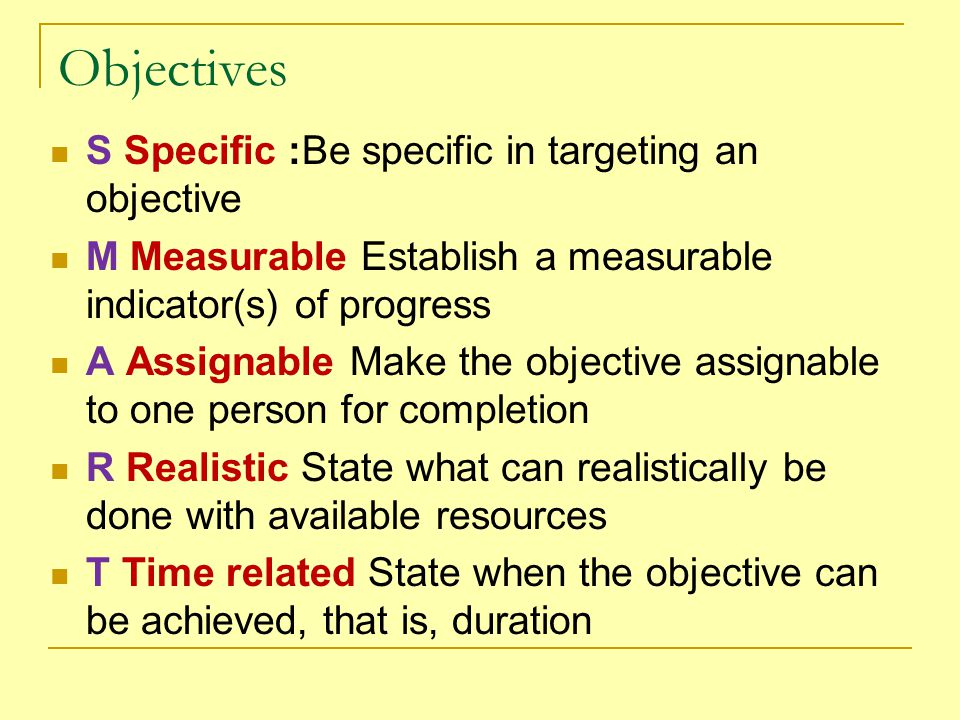 Objectives S Specific :Be specific in targeting an objective