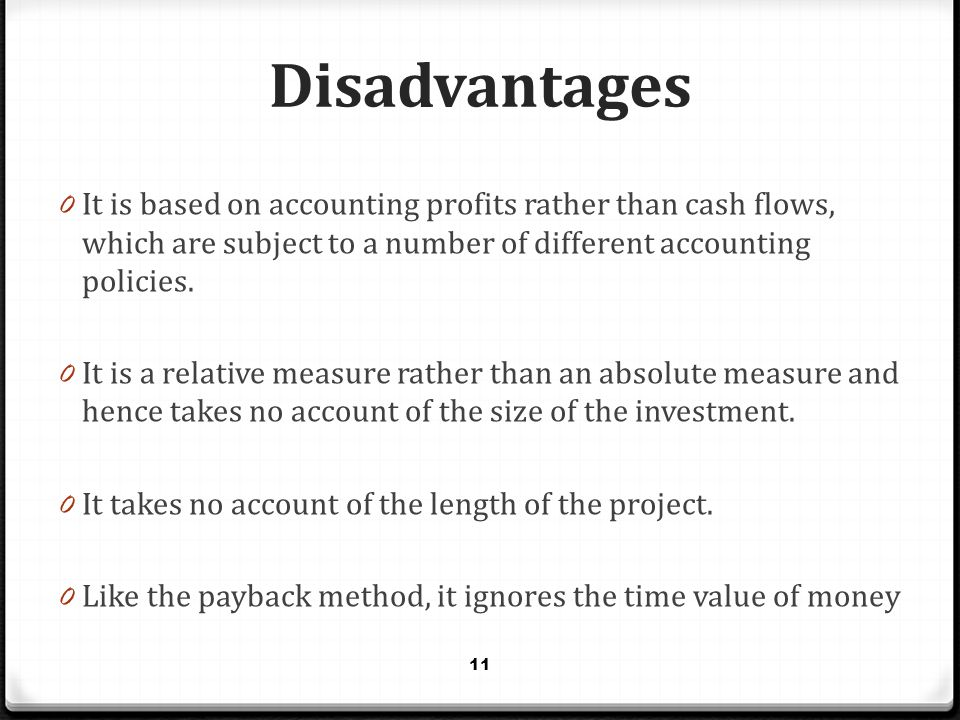 Disadvantages It is based on accounting profits rather than cash flows, which are subject to a number of different accounting policies.