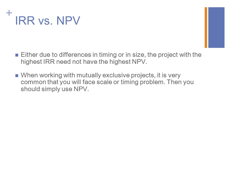 IRR vs. NPV Either due to differences in timing or in size, the project with the highest IRR need not have the highest NPV.