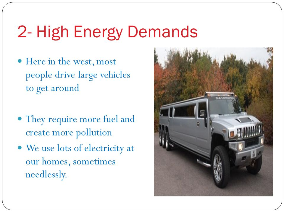 2- High Energy Demands Here in the west, most people drive large vehicles to get around. They require more fuel and create more pollution.