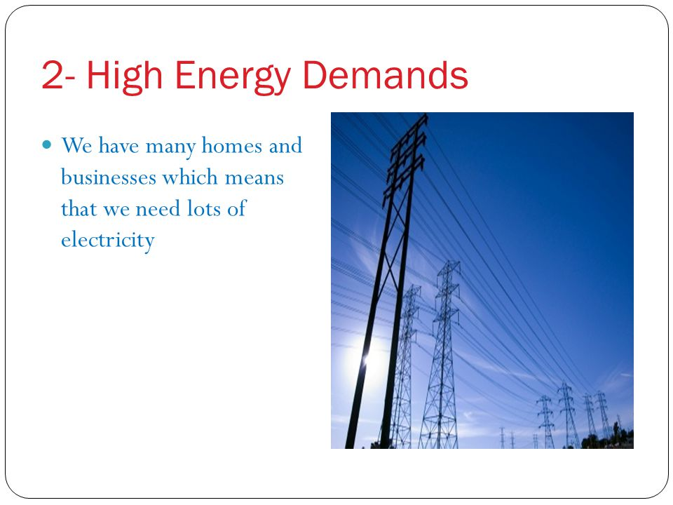 2- High Energy Demands We have many homes and businesses which means that we need lots of electricity.