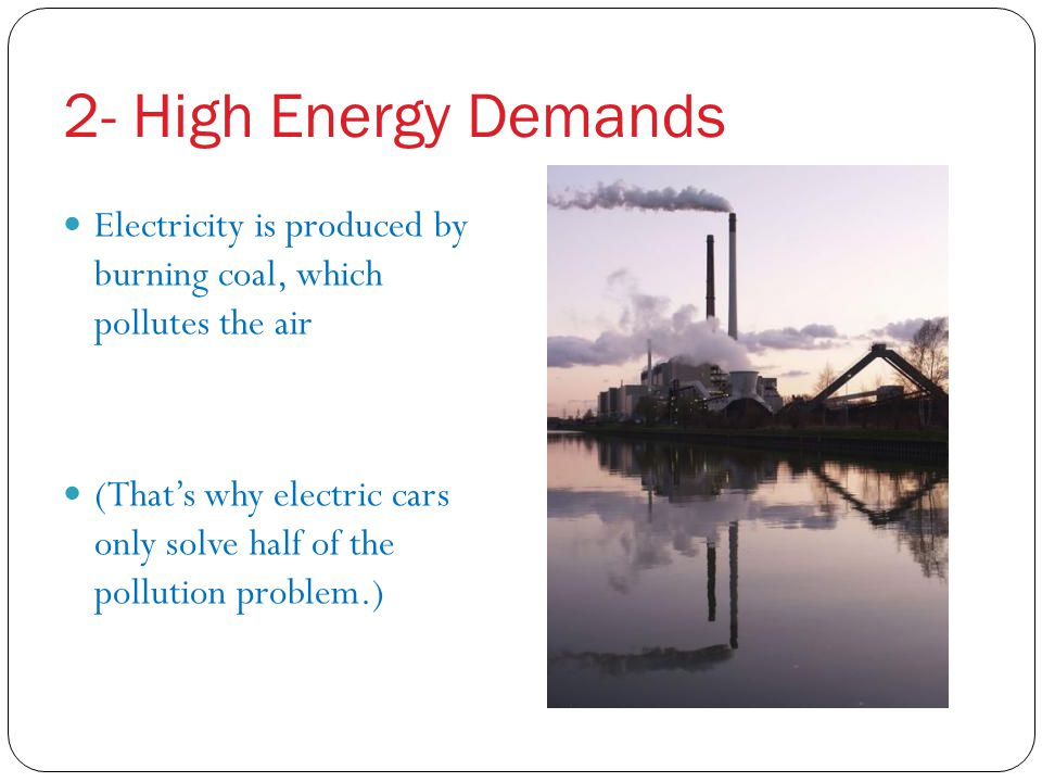 2- High Energy Demands Electricity is produced by burning coal, which pollutes the air.