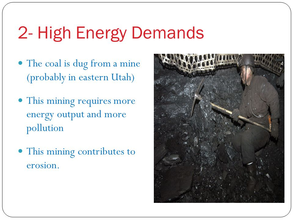 2- High Energy Demands The coal is dug from a mine (probably in eastern Utah) This mining requires more energy output and more pollution.