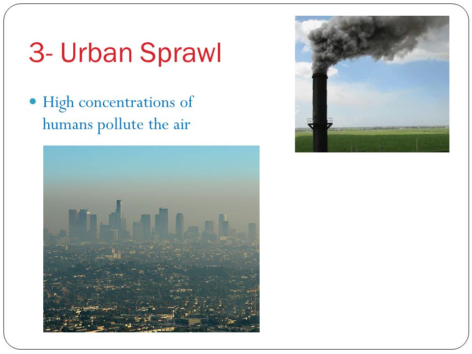 3- Urban Sprawl High concentrations of humans pollute the air