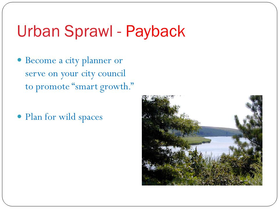 Urban Sprawl - Payback Become a city planner or serve on your city council to promote smart growth.