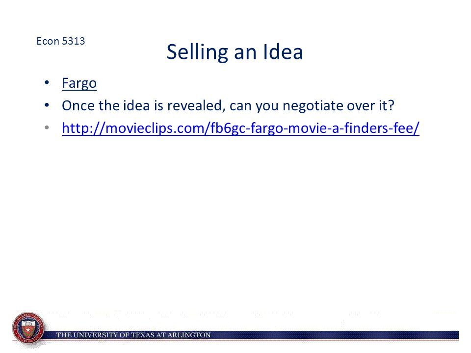 Econ 5313 Selling an Idea. Fargo. Once the idea is revealed, can you negotiate over it.