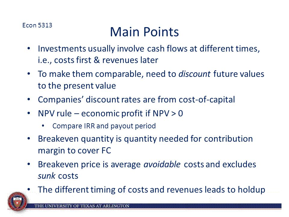 Econ 5313 Main Points. Investments usually involve cash flows at different times, i.e., costs first & revenues later.