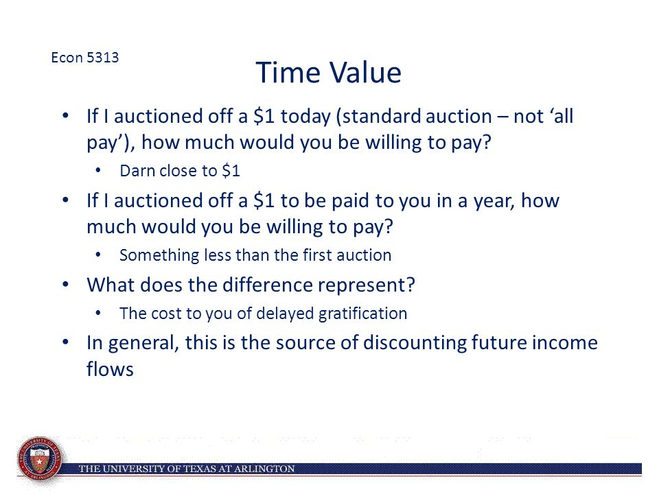 Econ 5313 Time Value. If I auctioned off a $1 today (standard auction – not 'all pay'), how much would you be willing to pay