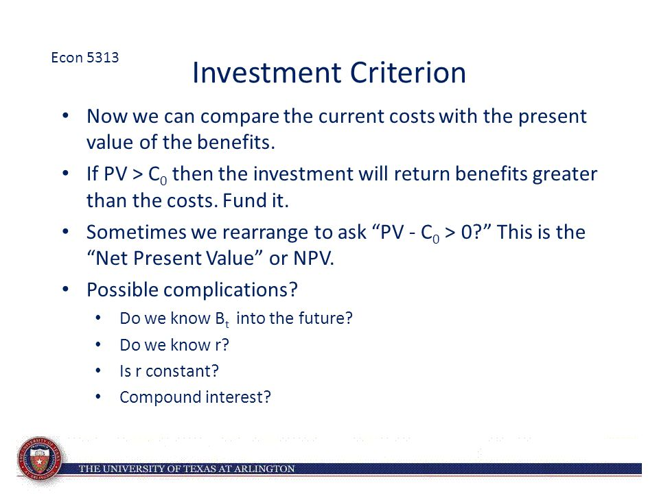 Econ 5313 Investment Criterion. Now we can compare the current costs with the present value of the benefits.