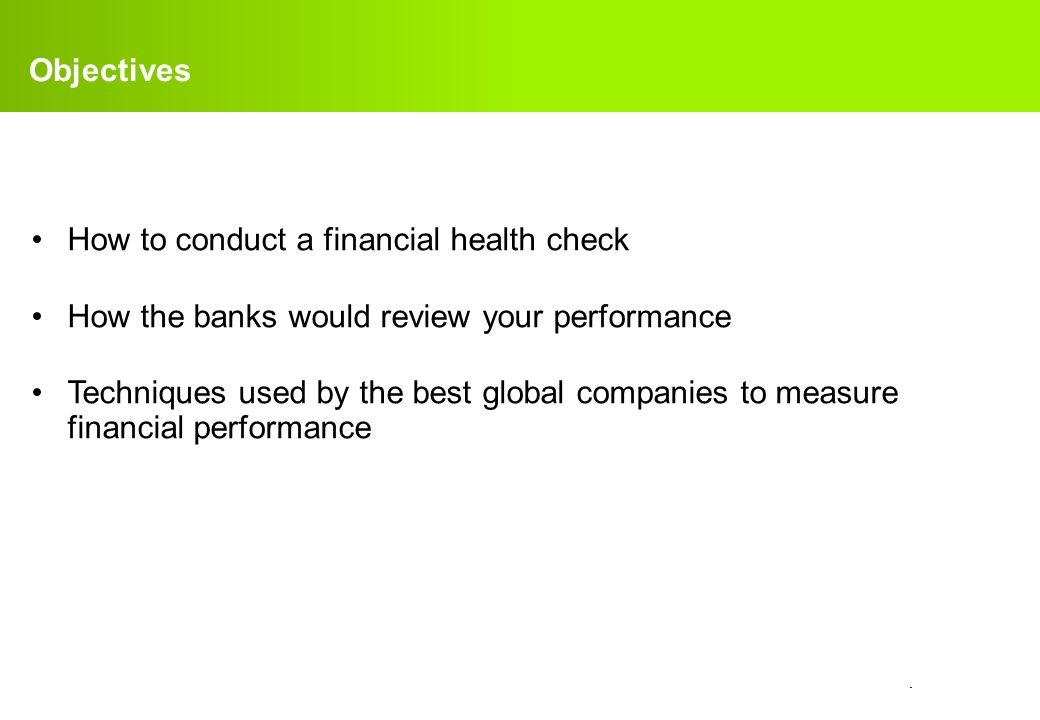 Objectives How to conduct a financial health check. How the banks would review your performance.