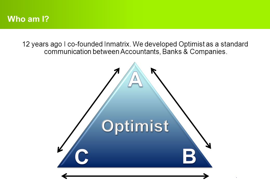 Who am I 12 years ago I co-founded Inmatrix. We developed Optimist as a standard communication between Accountants, Banks & Companies.