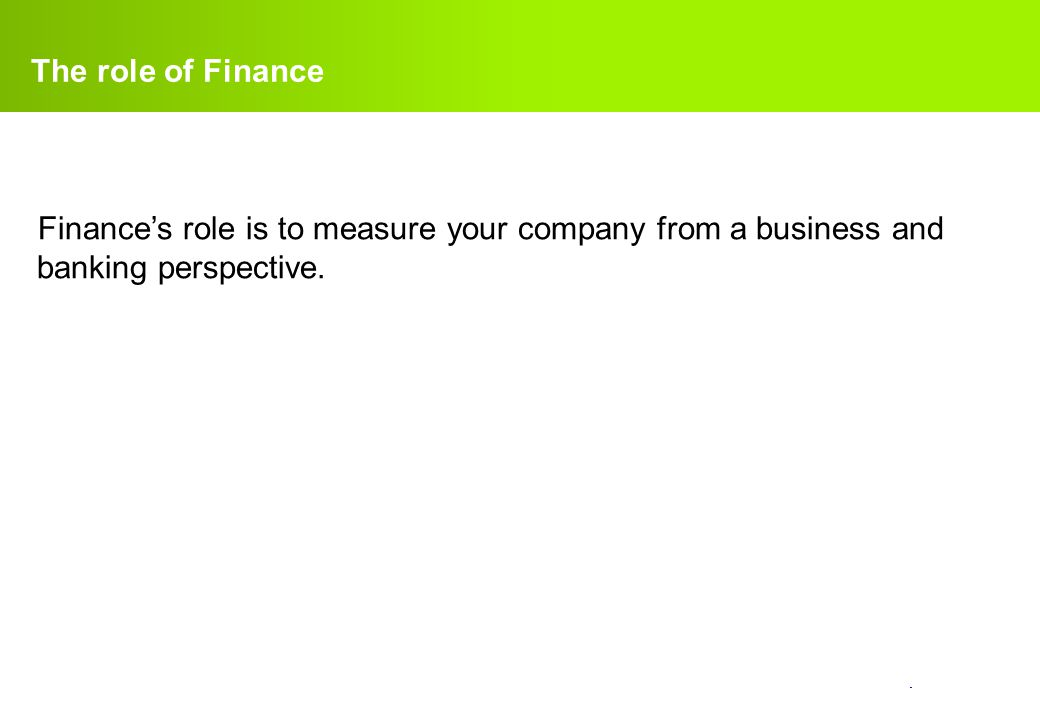 The role of Finance Finance's role is to measure your company from a business and banking perspective.