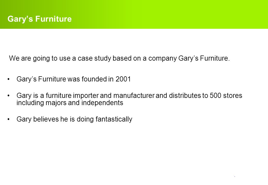 Gary's Furniture We are going to use a case study based on a company Gary's Furniture. Gary's Furniture was founded in 2001.
