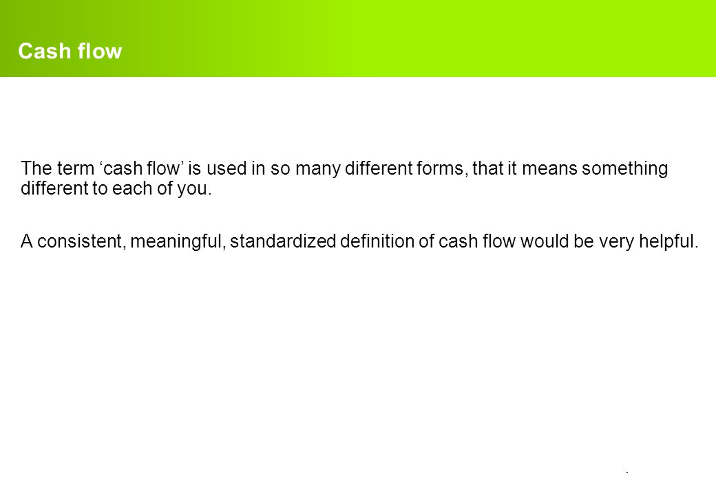 Cash flow The term 'cash flow' is used in so many different forms, that it means something different to each of you.