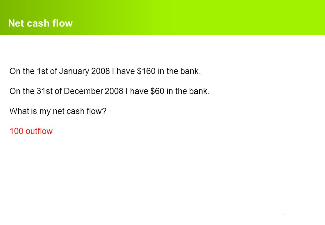 Net cash flow On the 1st of January 2008 I have $160 in the bank.