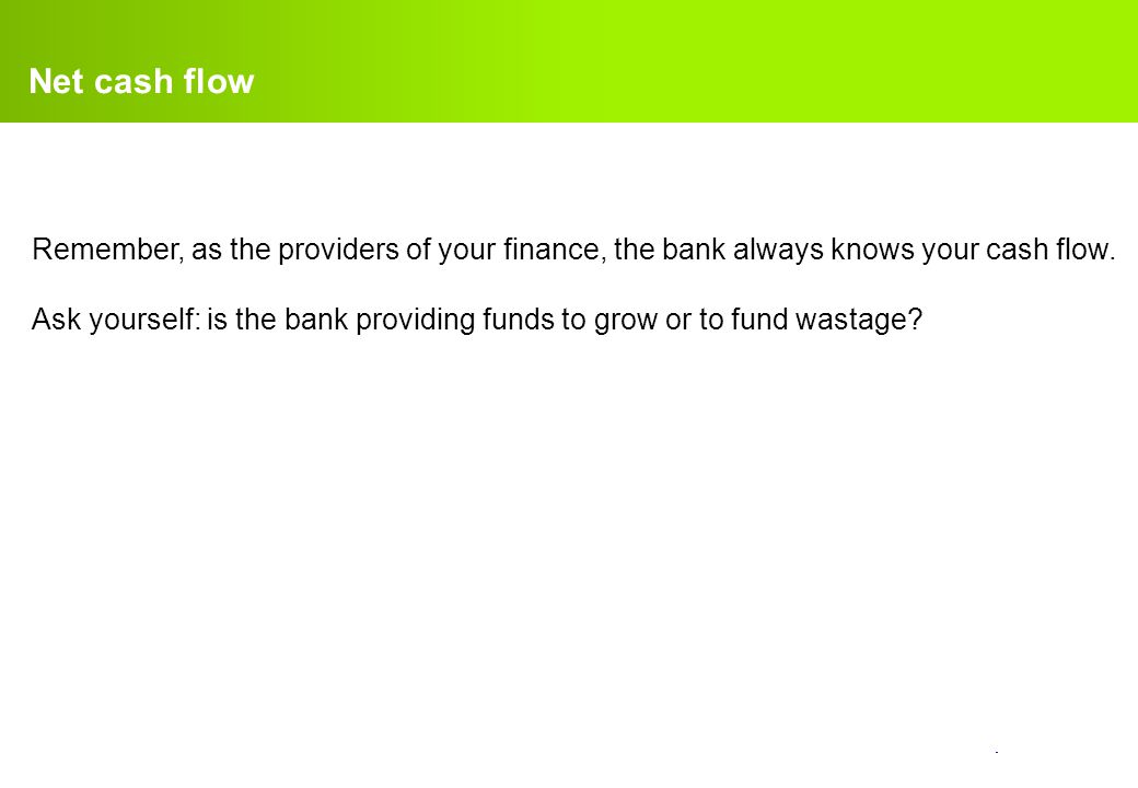 Net cash flow Remember, as the providers of your finance, the bank always knows your cash flow.