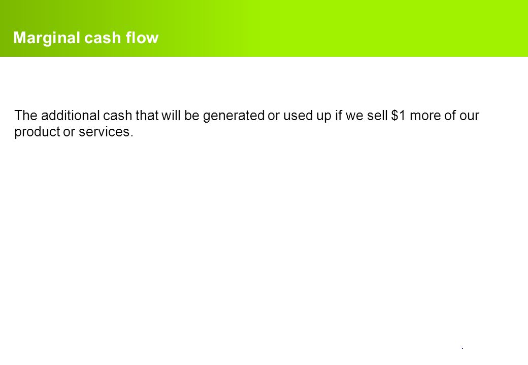 Marginal cash flow The additional cash that will be generated or used up if we sell $1 more of our product or services.