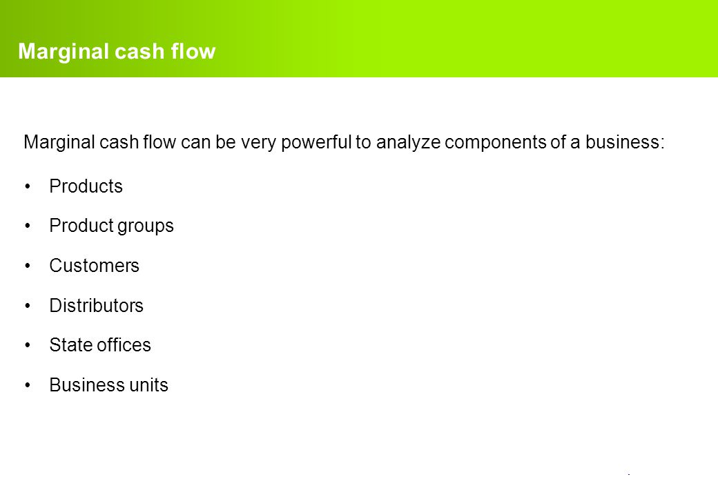 Marginal cash flow Marginal cash flow can be very powerful to analyze components of a business: Products.