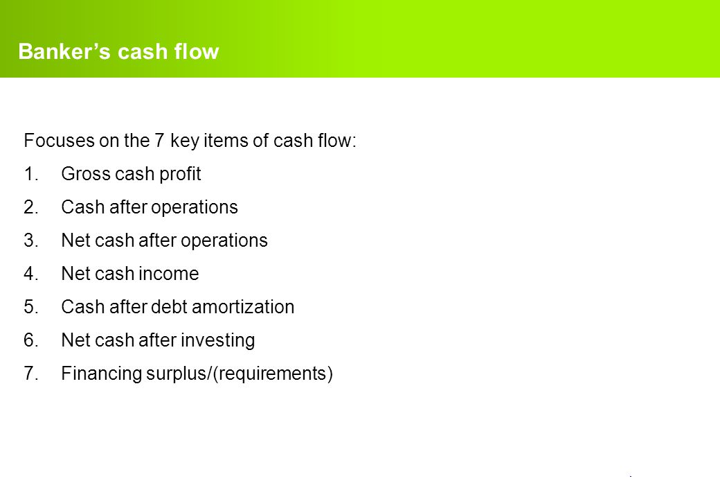 Banker's cash flow Focuses on the 7 key items of cash flow:
