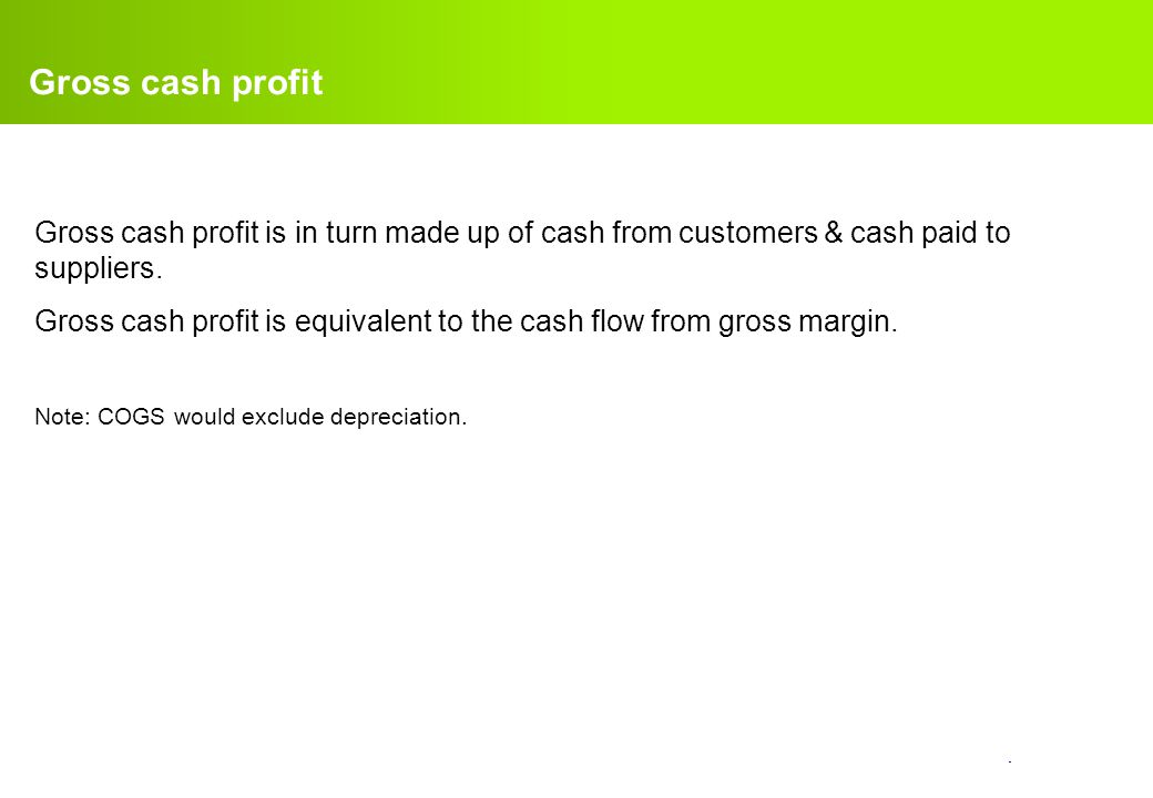 Gross cash profit Gross cash profit is in turn made up of cash from customers & cash paid to suppliers.