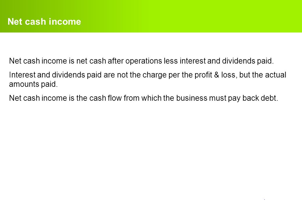 Net cash income Net cash income is net cash after operations less interest and dividends paid.