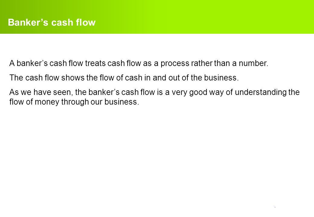 Banker's cash flow A banker's cash flow treats cash flow as a process rather than a number.