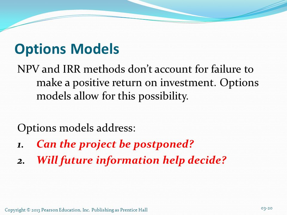 Options Models NPV and IRR methods don't account for failure to make a positive return on investment. Options models allow for this possibility.