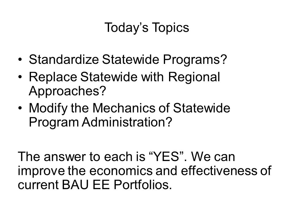 Today's Topics Standardize Statewide Programs Replace Statewide with Regional Approaches