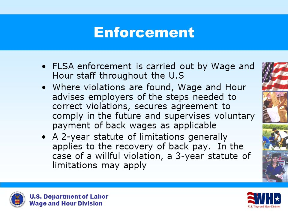 Enforcement FLSA enforcement is carried out by Wage and Hour staff throughout the U.S.