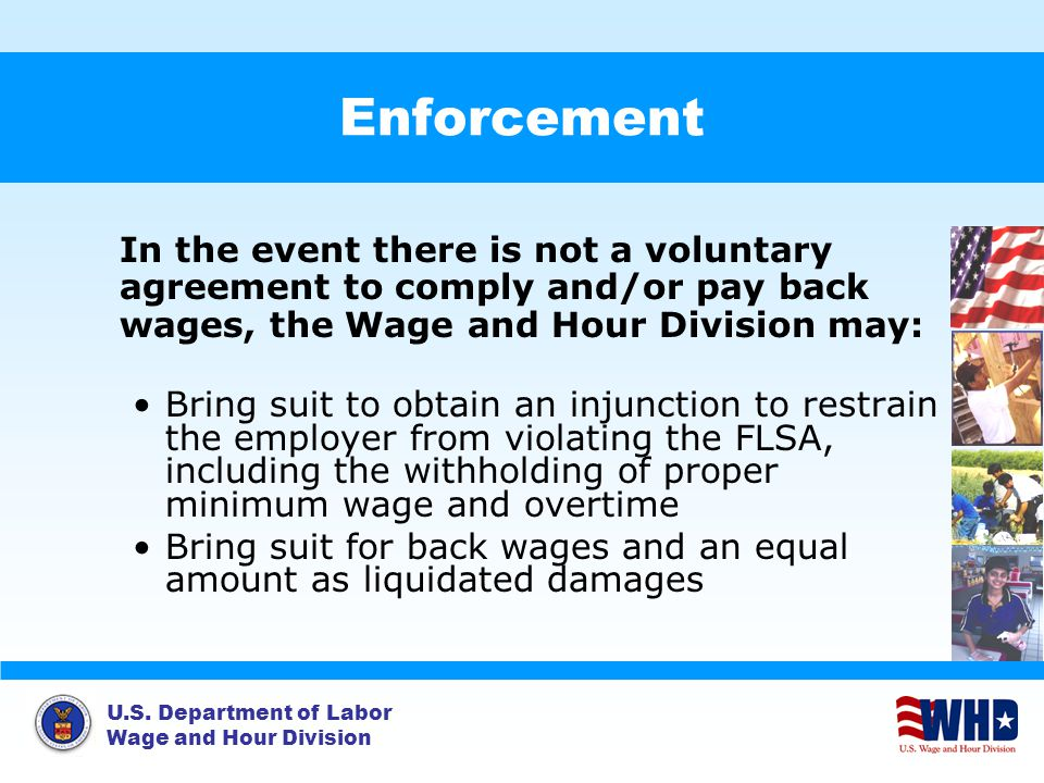 Enforcement In the event there is not a voluntary agreement to comply and/or pay back wages, the Wage and Hour Division may: