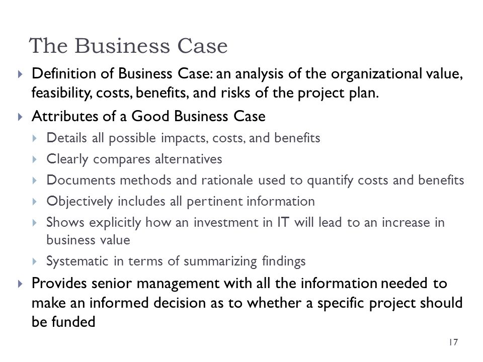 The Business Case Definition of Business Case: an analysis of the organizational value, feasibility, costs, benefits, and risks of the project plan.