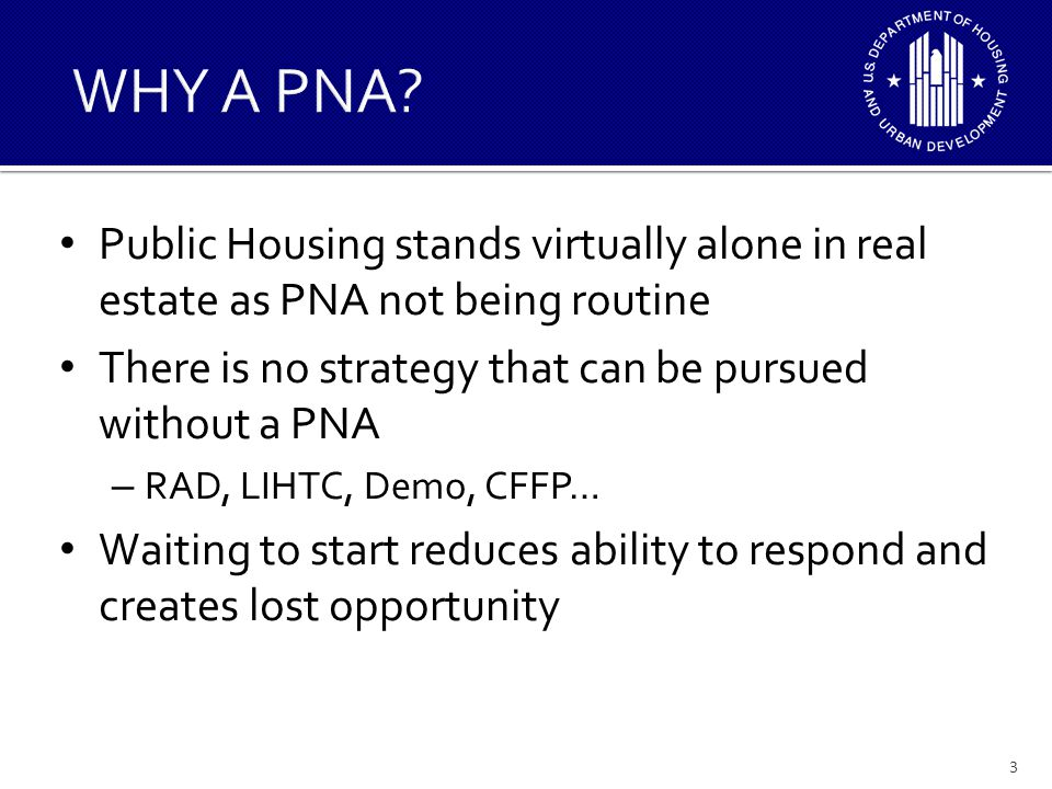 WHY A PNA Public Housing stands virtually alone in real estate as PNA not being routine. There is no strategy that can be pursued without a PNA.