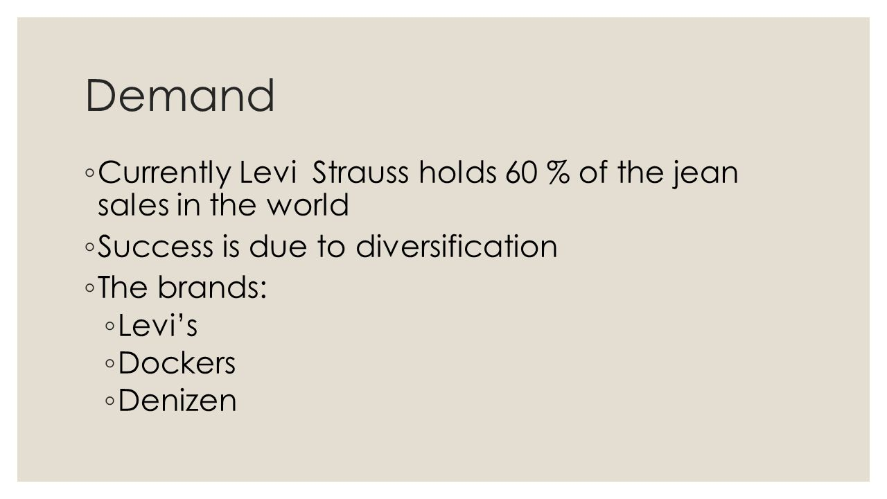 Demand Currently Levi Strauss holds 60 % of the jean sales in the world. Success is due to diversification.