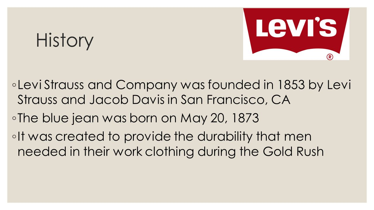 History Levi Strauss and Company was founded in 1853 by Levi Strauss and Jacob Davis in San Francisco, CA.