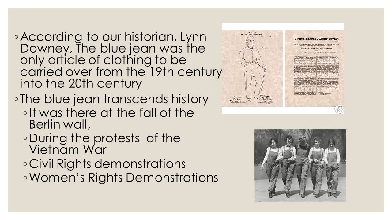 According to our historian, Lynn Downey, The blue jean was the only article of clothing to be carried over from the 19th century into the 20th century