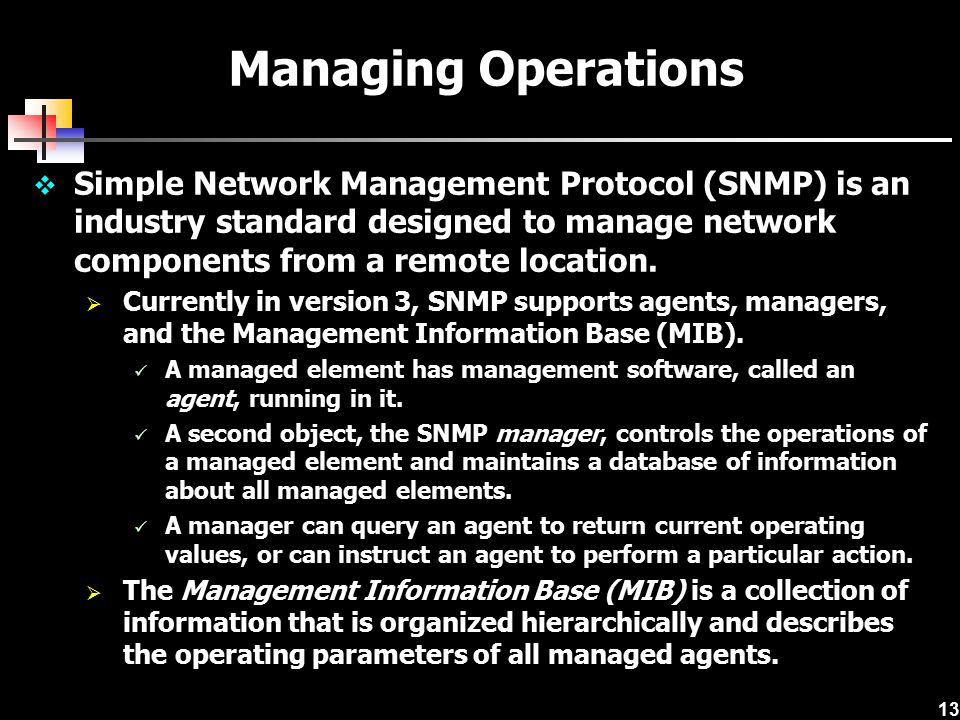 Managing Operations Simple Network Management Protocol (SNMP) is an industry standard designed to manage network components from a remote location.