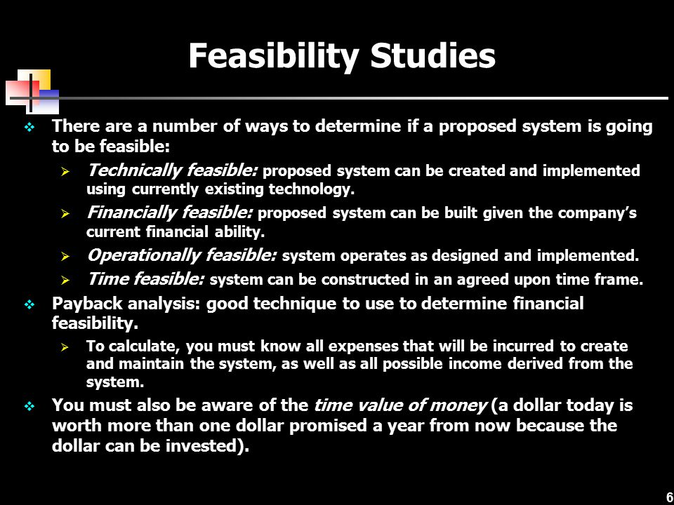 Feasibility Studies There are a number of ways to determine if a proposed system is going to be feasible:
