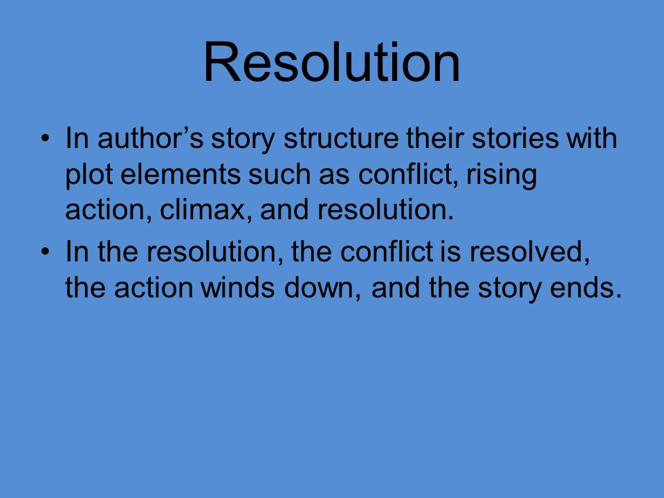 Resolution In author's story structure their stories with plot elements such as conflict, rising action, climax, and resolution.