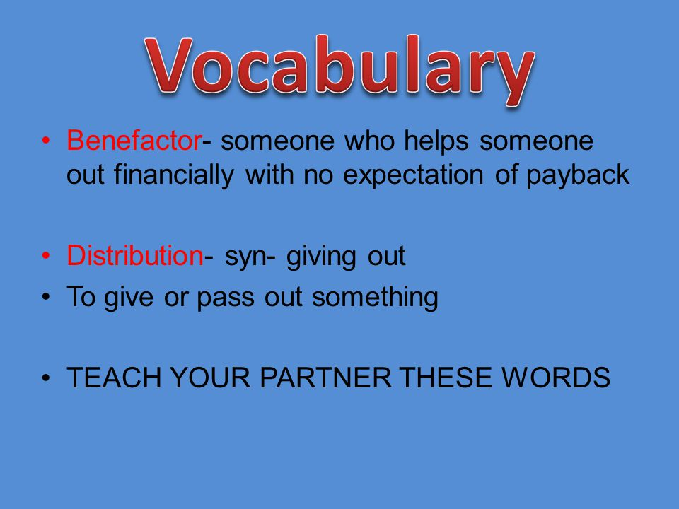 Vocabulary Benefactor- someone who helps someone out financially with no expectation of payback. Distribution- syn- giving out.