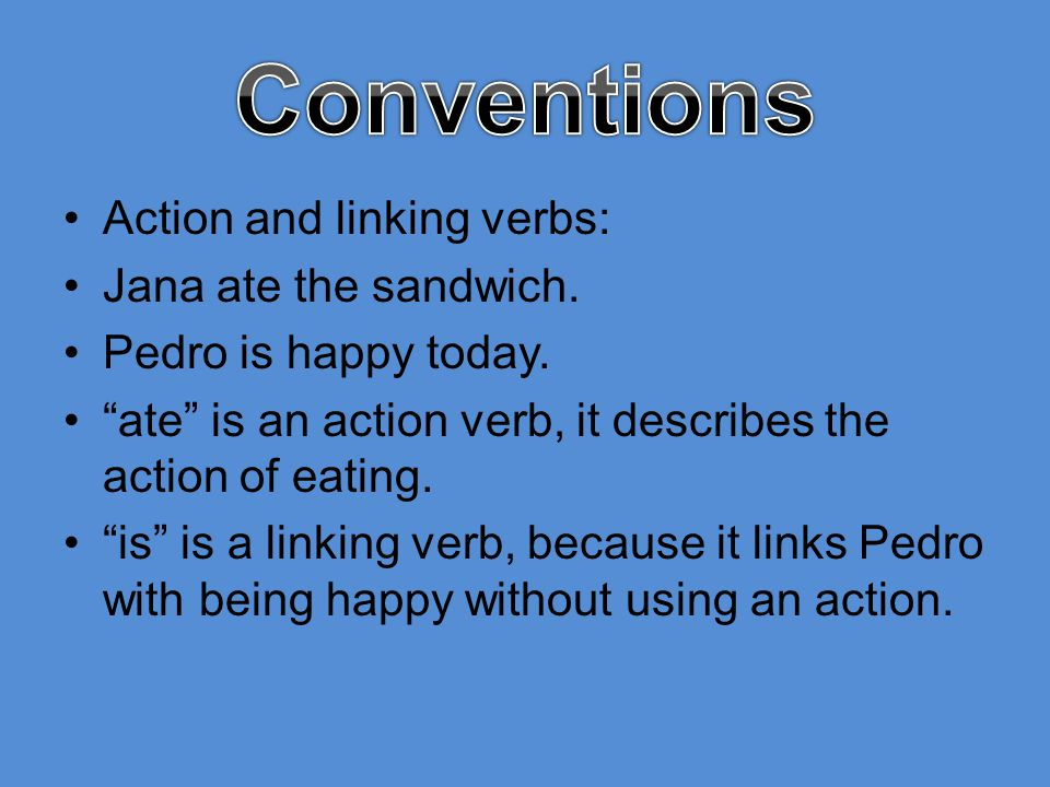 Conventions Action and linking verbs: Jana ate the sandwich.