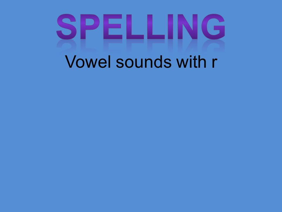 Spelling Vowel sounds with r