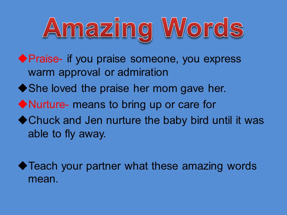 Amazing Words Praise- if you praise someone, you express warm approval or admiration. She loved the praise her mom gave her.