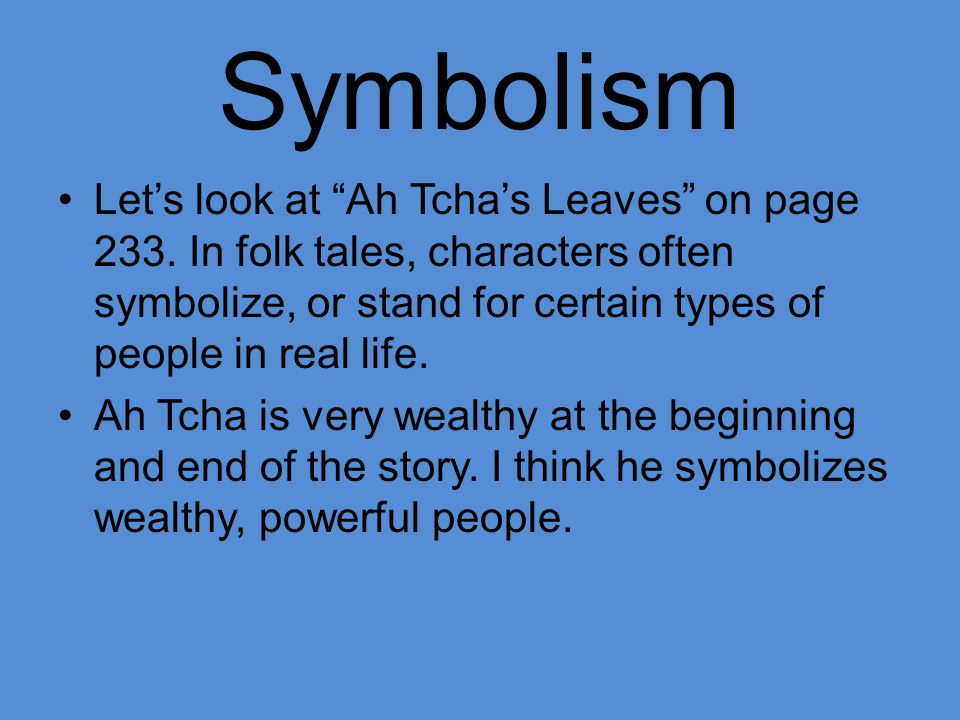 Symbolism Let's look at Ah Tcha's Leaves on page 233. In folk tales, characters often symbolize, or stand for certain types of people in real life.