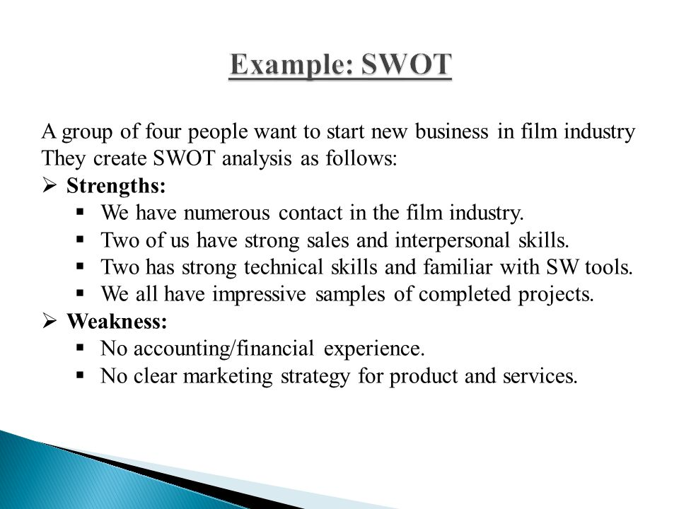 Example: SWOT A group of four people want to start new business in film industry. They create SWOT analysis as follows: