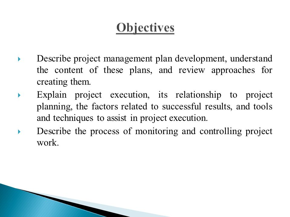 Objectives Describe project management plan development, understand the content of these plans, and review approaches for creating them.